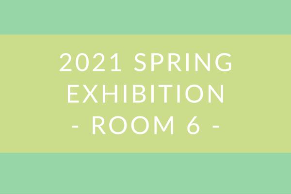 2021 Spring Exhibition – Room 6