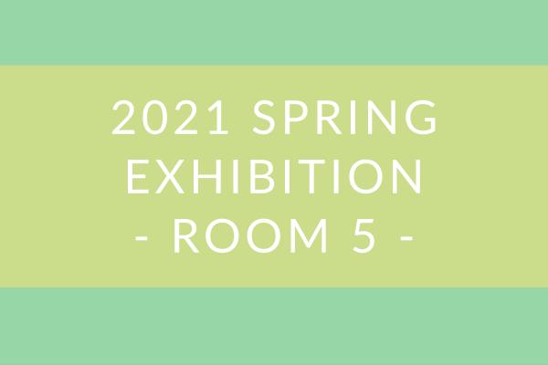 2021 Spring Exhibition – Room 5