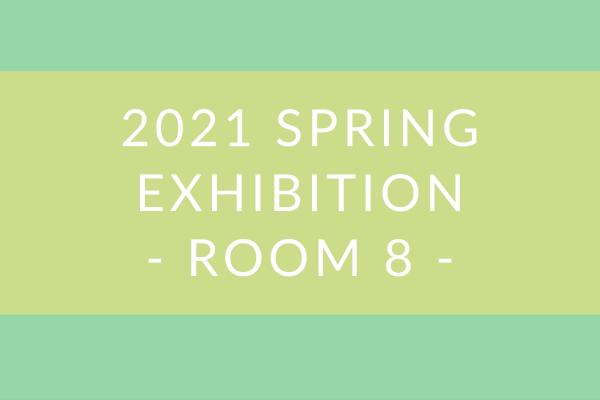 2021 Spring Exhibition – Room 8